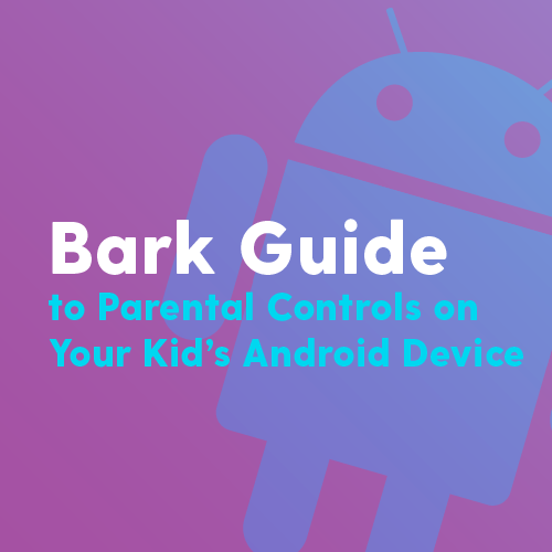Bark Guide to Parental Controls on Your Kid's Android Device