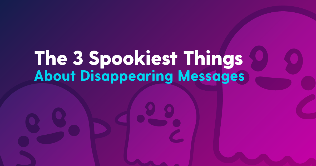 the three spookiest things about disappearing messages