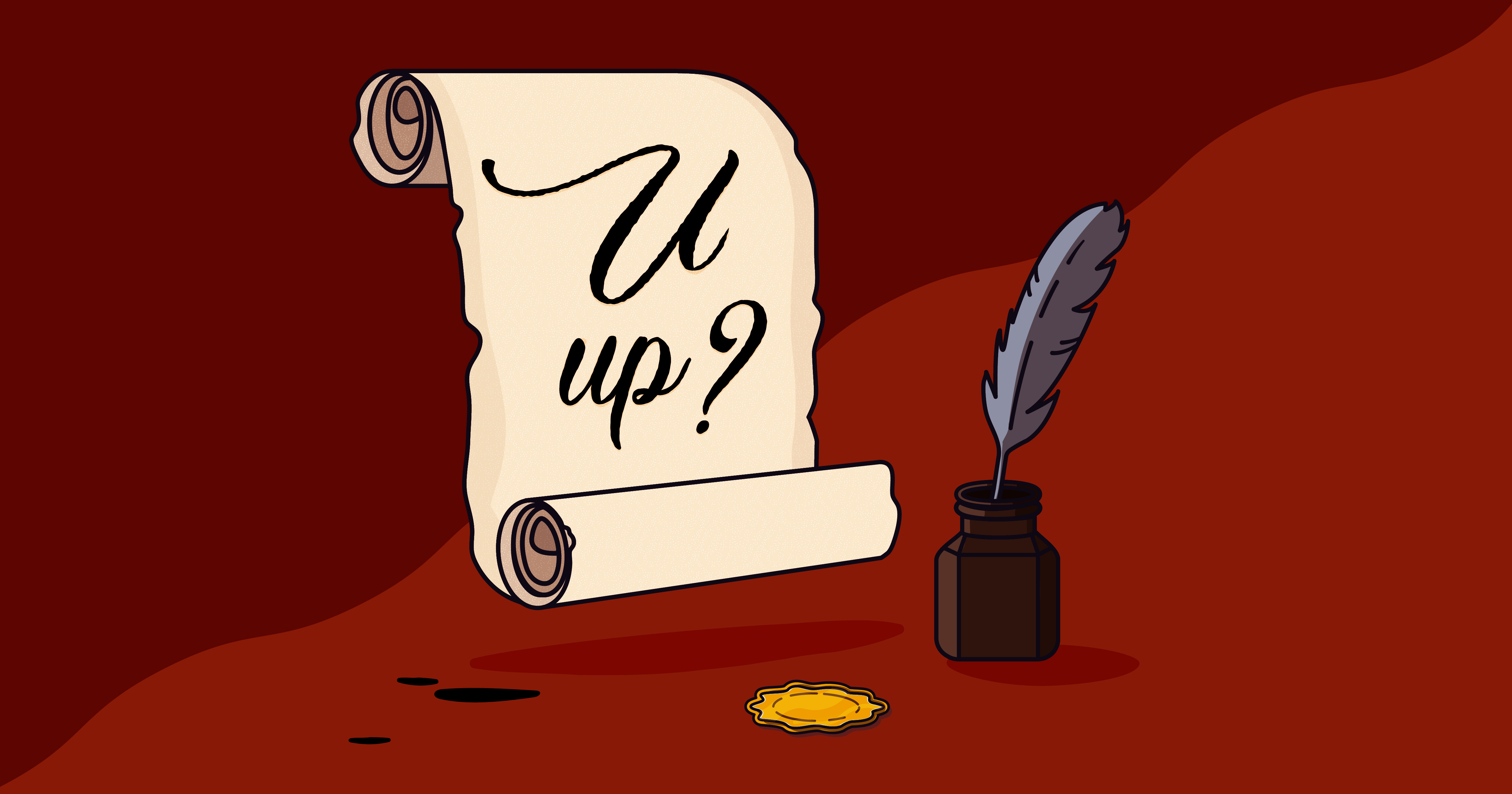scroll and quill with text that reads - you up?