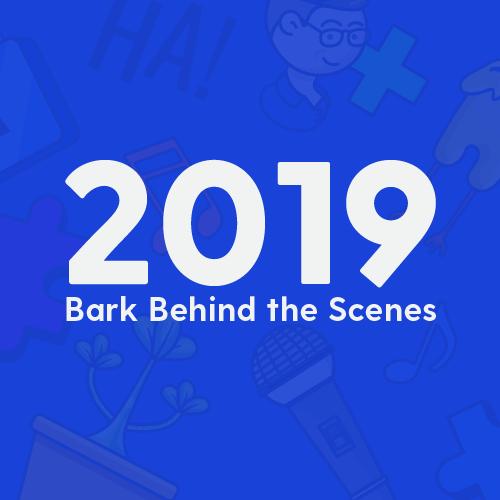 Bark Behind the Scenes in 2019