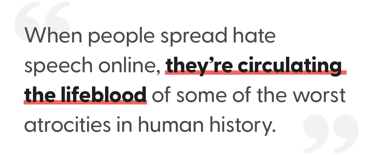 "Text reading, ""When people spread hate speech online, they're circulating the lifeblood of some of the worst atrocities in human history."""